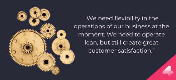 We need flexibility in the operations of our business at the moment. We need to operate lean, but still create great customer satisfaction.